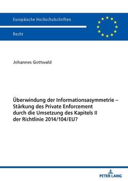 Überwindung der Informationsasymmetrie – Stärkung des Private Enforcement durch die Umsetzung des Kapitels II der Richtlinie 2014/104/EU? von Gottwald,  Johannes