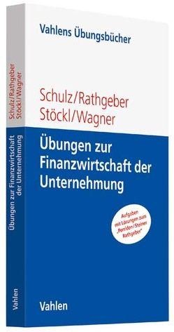 Übungen zur Finanzwirtschaft der Unternehmung von Rathgeber,  Andreas, Schulz,  Martin, Stöckl,  Stefan, Wagner,  Marc