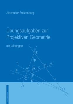 Übungsaufgaben zur Projektiven Geometrie von Stolzenburg,  Alexander