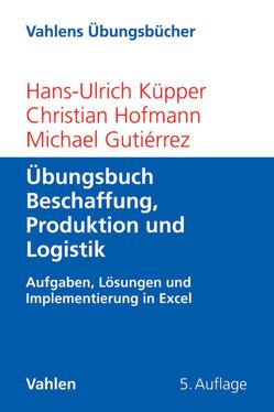 Übungsbuch Beschaffung, Produktion und Logistik von Gutiérrez,  Michael, Hofmann,  Christian, Küpper,  Hans-Ulrich