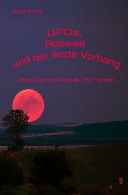 UFOs, Roswell und der letzte Vorhang: Jacques Vallée auf der Spur des UFO-Phänomens von Horn,  Roland M