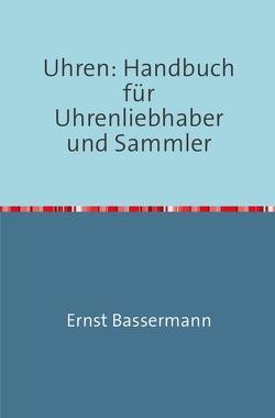 Uhren: Handbuch für Uhrenliebhaber und Sammler von BASSERMANN-JORDAN,  Ernst
