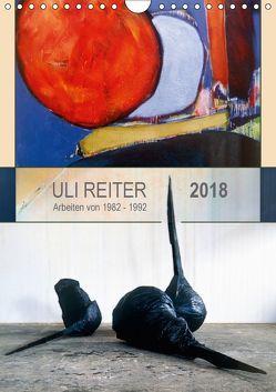 Uli Reiter – Arbeiten von 1982 bis 1992 (Wandkalender 2018 DIN A4 hoch) von Reiter,  Uli
