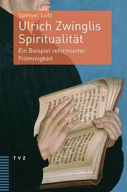 Ulrich Zwinglis Spiritualität von Lutz,  Samuel