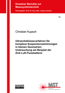Ultraschallmessverfahren für komplexe Suspensionsströmungen in kleinen Geometrien: Untersuchung am Beispiel der Zink-Luft-Flussbatterie von Kupsch,  Christian