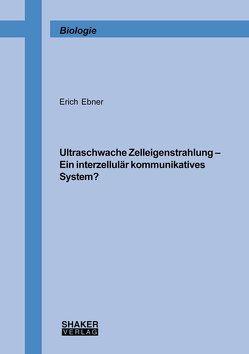 Ultraschwache Zelleigenstrahlung – Ein interzellulär kommunikatives System? von Ebner,  Erich