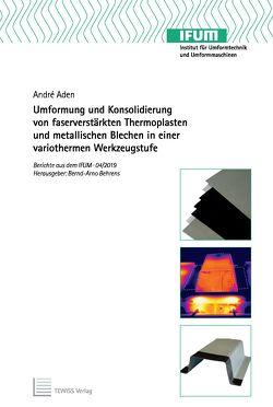 Umformung und Konsolidierung von faserverstärkten Thermoplasten und metallischen Blechen in einer variothermen Werkzeugstufe von Aden,  André