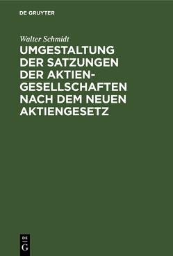 Umgestaltung der Satzungen der Aktiengesellschaften nach dem neuen Aktiengesetz von Schmidt,  Walter