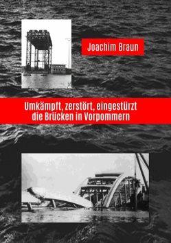 Umkämpft, zerstört, eingestürzt – die Brücken in Vorpommern von Braun,  Joachim
