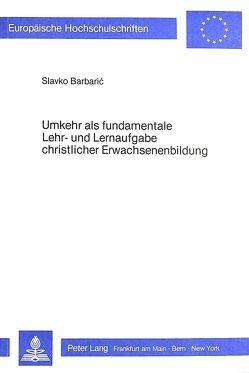 Umkehr als fundamentale Lehr- und Lernaufgabe christlicher Erwachsenenbildung von Barbaric,  Slavko