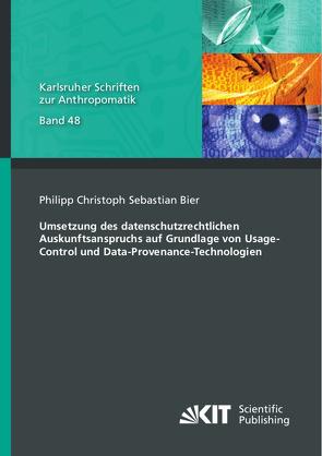Umsetzung des datenschutzrechtlichen Auskunftsanspruchs auf Grundlage von Usage-Control und Data-Provenance-Technologien von Bier,  Philipp Christoph Sebastian