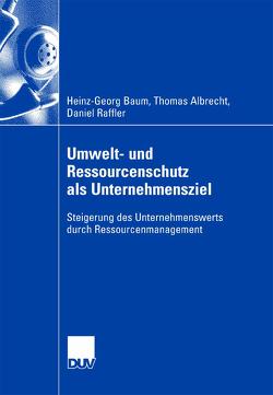 Umwelt- und Ressourcenschutz als Unternehmensziel von Albrecht,  Thomas, Baum,  Heinz-Georg, Raffler,  Daniel