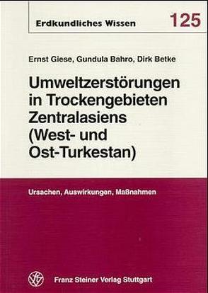 Umweltzerstörungen in Trockengebieten Zentralasiens (West- und Ost-Turkestans) von Bahro,  Gundula, Betke,  Dirk, Giese,  Ernst