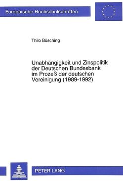 Unabhängigkeit und Zinspolitik der Deutschen Bundesbank im Prozeß der deutschen Vereinigung (1989-1992) von Büsching,  Thilo