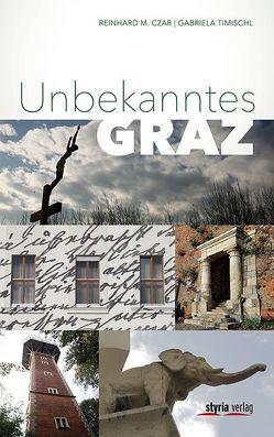 Unbekanntes Graz von Czar,  Reinhard M., Timischl,  Gabriela