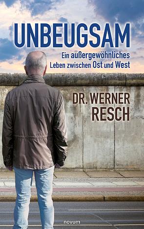 Unbeugsam – ein außergewöhnliches Leben zwischen Ost und West von Resch,  Werner