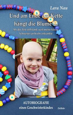 Und am Ende der Kette hängt die Blume – Als die Zeit stillstand, weil meine kleine Schwester an Krebs erkrankte – Autobiografie eines Geschwisterkindes von Lara,  Nau