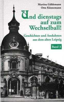 Und dienstags auf zum Wechselball! Geschichten und Anekdoten aus dem alten Leipzig – Band 3 von Güldemann,  Martina, Künnemann,  Otto