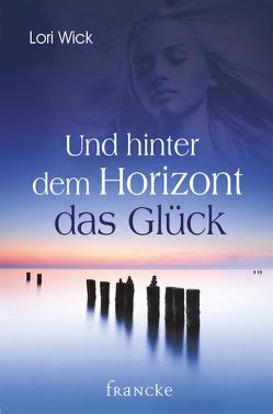 Und hinter dem Horizont das Glück von Hahn,  Brigitte, Wick,  Lori