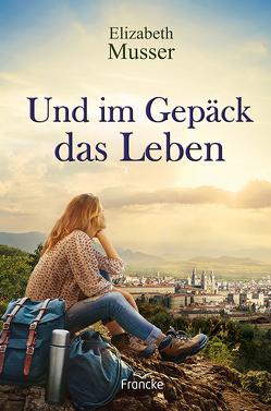 Und im Gepäck das Leben von Müller,  Julian, Musser,  Elizabeth