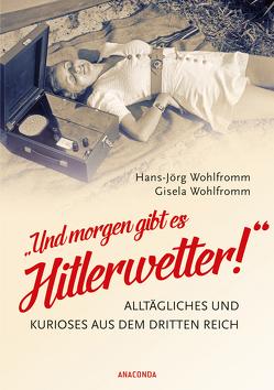 """""""Und morgen gibt es Hitlerwetter!"""" – Alltägliches und Kurioses aus dem Dritten Reich von Wohlfromm,  Gisela, Wohlfromm,  Hans-Jörg"""