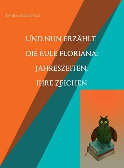 Und nun erzählt die Eule Floriana: Jahreszeiten, ihre Zeichen von Andewald,  Larisa