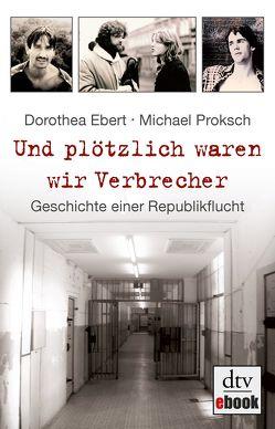 Und plötzlich waren wir Verbrecher von Ebert,  Dorothea, Proksch,  Michael