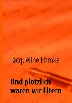 Und plötzlich waren wir Eltern von Ehmke,  Jacqueline