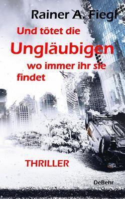 Und tötet die Ungläubigen, wo immer ihr sie findet – THRILLER von Fiegl,  Rainer A.