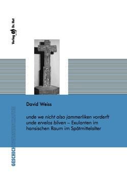 unde we nicht also jammerliken vorderft unde ervelos bliven – Exulanten im hansischen Raum im Spätmittelalter von Weiss,  David
