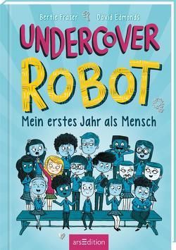Undercover Robot – Mein erstes Jahr als Mensch von Edmonds,  David, Fraser,  Bertie, Zeltner-Shane,  Henriette