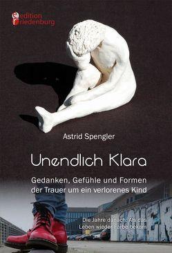 Unendlich Klara – Gedanken, Gefühle und Formen der Trauer um ein verlorenes Kind von Spengler,  Astrid