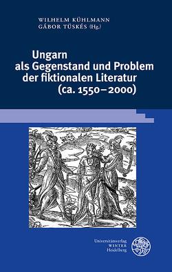 Ungarn als Gegenstand und Problem der fiktionalen Literatur (ca. 1550–2000) von Kühlmann,  Wilhelm, Lengyel,  Réka, Ludescher,  Ladislaus, Tüskés,  Gabor