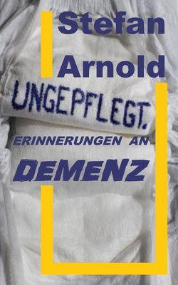 Ungepflegt. Erinnerungen an Demenz. von Arnold,  Stefan