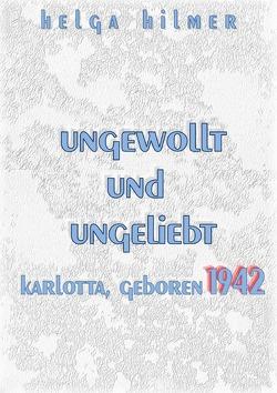 ungewollt und ungeliebt Karlotta, geboren 1942 von Hilmer,  Helga