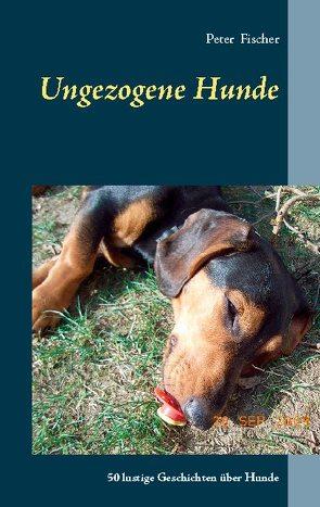 Ungezogene Hunde von Fischer,  Peter S.