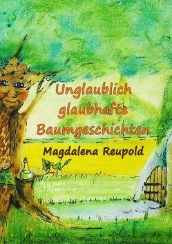 Unglaublich glaubhafte Baumgeschichten von Reupold,  Magdalena