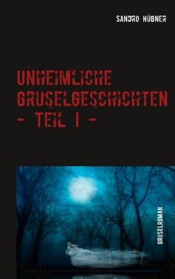 Unheimliche Gruselgeschichten – Teil I – von Hübner,  Sandro