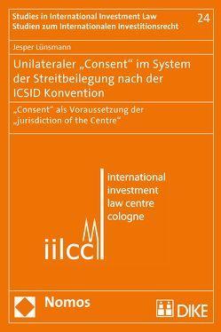 """Unilateraler """"Consent"""" im System der Streitbeilegung nach der ICSID Konvention von Lünsmann,  Jesper"""