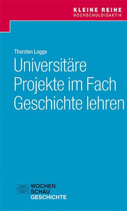 Universitäre Projekte im Fach Geschichte lehren von Logge,  Thorsten