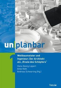 """unplanbar / Weltbaumeister und Ingenieur: Der Architekt als """"Rivale des Schöpfers"""" von Köth,  Anke, Lippert,  Hans-Georg, Schwarting,  Andreas"""