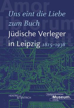 """""""Uns eint die Liebe zum Buch"""". Jüdische Verleger in Leipzig (1815–1938) von Hartinger,  Anselm, Lorz,  Andrea, Sänger,  Johanna"""