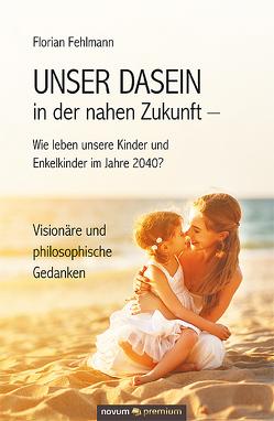 UNSER DASEIN in der nahen Zukunft – Wie leben unsere Kinder und Enkelkinder im Jahre 2040? von Fehlmann,  Florian