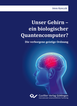Unser Gehirn – ein biologischer Quantencomputer? von Koncsik,  Imre
