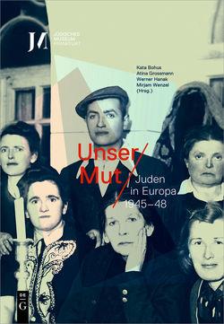 Unser Mut – Juden in Europa 1945–48 von Bohus,  Kata, Grossmann,  Atina, Hanak,  Werner, Wenzel,  Mirjam