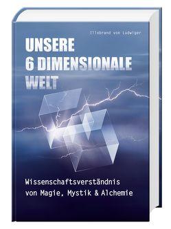 Unsere 6 Dimensionale Welt von von Ludwiger,  Illobrand