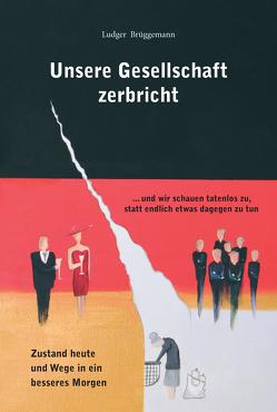 Unsere Gesellschaft zerbricht von Brüggemann,  Ludger