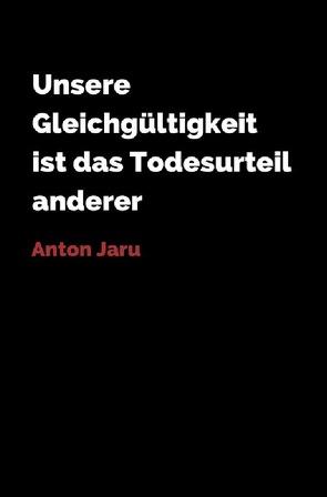 Unsere Gleichgültigkeit ist das Todesurteil anderer von Jaru, Anton