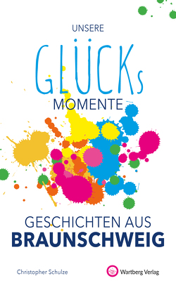 Unsere Glücksmomente – Geschichten aus Braunschweig von Schulze,  Christopher