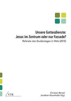 Unsere Gottesdienste: Jesus im Zentrum oder nur Fassade? von Bensel,  Christian, Mauerhofer,  Jonathan